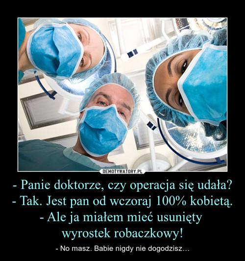- Panie doktorze, czy operacja się udała? - Tak. Jest pan od wczoraj 100% kobietą. - Ale ja miałem mieć usunięty  wyrostek robaczkowy!