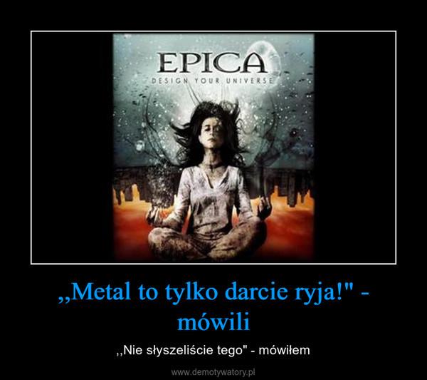 """,,Metal to tylko darcie ryja!"""" - mówili – ,,Nie słyszeliście tego"""" - mówiłem"""