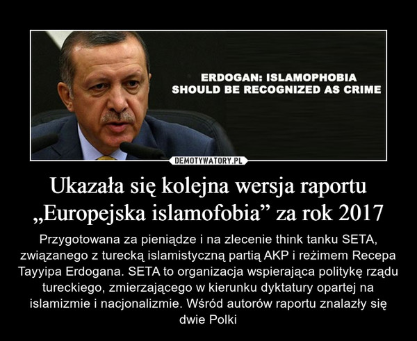 """Ukazała się kolejna wersja raportu """"Europejska islamofobia"""" za rok 2017 – Przygotowana za pieniądze i na zlecenie think tanku SETA, związanego z turecką islamistyczną partią AKP i reżimem Recepa Tayyipa Erdogana. SETA to organizacja wspierająca politykę rządu tureckiego, zmierzającego w kierunku dyktatury opartej na islamizmie i nacjonalizmie. Wśród autorów raportu znalazły się dwie Polki"""