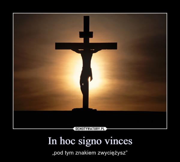"""In hoc signo vinces – """"pod tym znakiem zwyciężysz"""""""