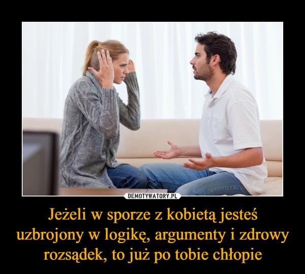 Jeżeli w sporze z kobietą jesteś uzbrojony w logikę, argumenty i zdrowy rozsądek, to już po tobie chłopie –