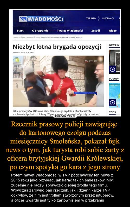 Rzecznik prasowy policji nawiązując  do kartonowego czołgu podczas miesięcznicy Smoleńska, pokazał fejk news o tym, jak turysta robi sobie żarty z oficera brytyjskiej Gwardii Królewskiej, po czym spotyka go kara z jego strony