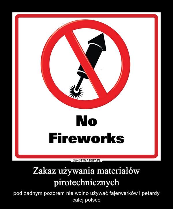 Zakaz używania materiałów pirotechnicznych – pod żadnym pozorem nie wolno używać fajerwerków i petardy całej polsce