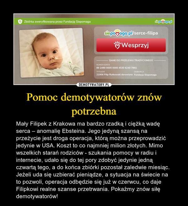Pomoc demotywatorów znów potrzebna – Mały Filipek z Krakowa ma bardzo rzadką i ciężką wadę serca – anomalię Ebsteina. Jego jedyną szansą na przeżycie jest droga operacja, którą można przeprowadzić jedynie w USA. Koszt to co najmniej milion złotych. Mimo wszelkich starań rodziców - szukania pomocy w radiu i internecie, udało się do tej pory zdobyć jedynie jedną czwartą tego, a do końca zbiórki pozostał zaledwie miesiąc. Jeżeli uda się uzbierać pieniądze, a sytuacja na świecie na to pozwoli, operacja odbędzie się już w czerwcu, co daje Filipkowi realne szanse przetrwania. Pokażmy znów siłę demotywatorów!