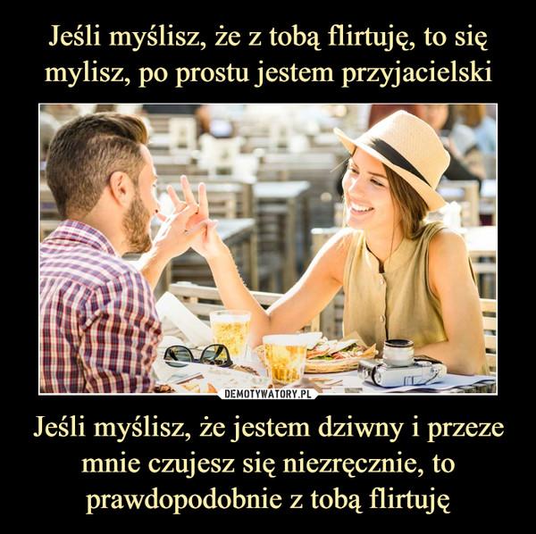 Jeśli myślisz, że jestem dziwny i przeze mnie czujesz się niezręcznie, to prawdopodobnie z tobą flirtuję –