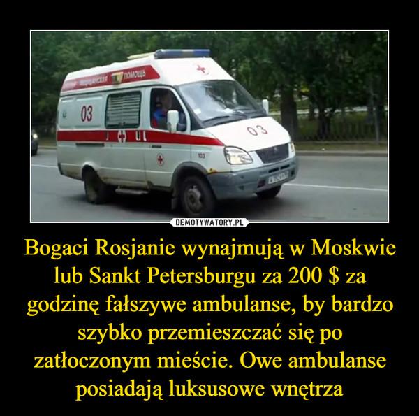 Bogaci Rosjanie wynajmują w Moskwie lub Sankt Petersburgu za 200 $ za godzinę fałszywe ambulanse, by bardzo szybko przemieszczać się po zatłoczonym mieście. Owe ambulanse posiadają luksusowe wnętrza –