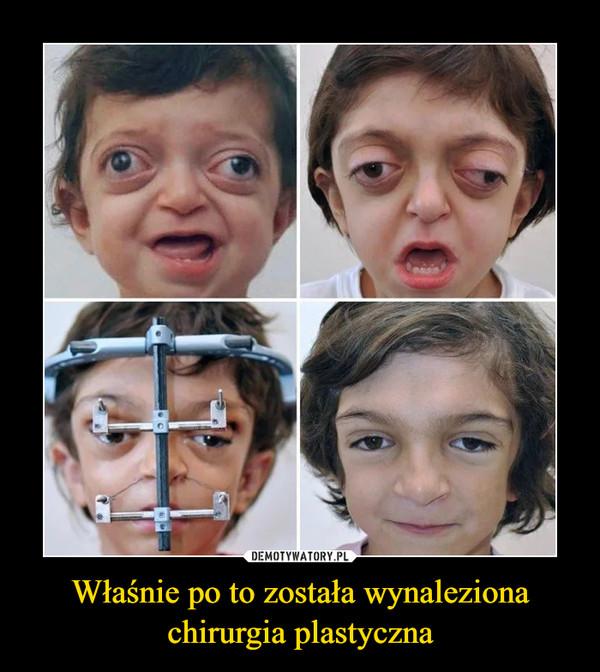 Właśnie po to została wynaleziona chirurgia plastyczna –