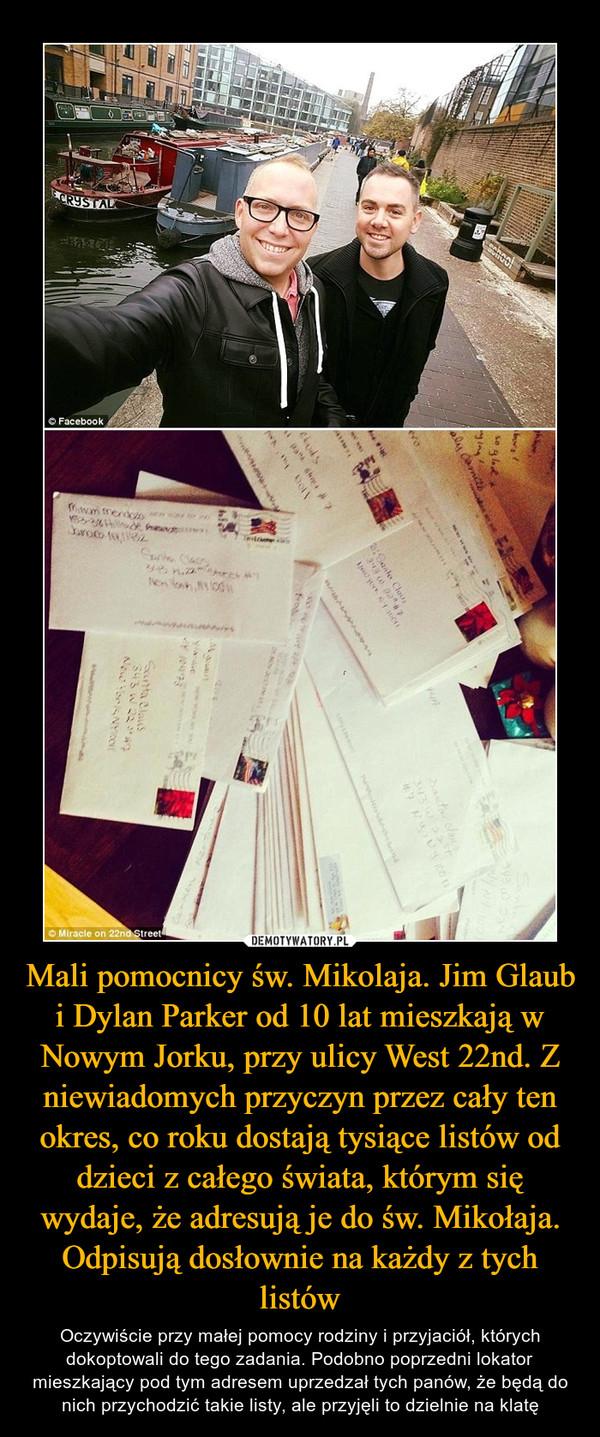 Mali pomocnicy św. Mikolaja. Jim Glaub i Dylan Parker od 10 lat mieszkają w Nowym Jorku, przy ulicy West 22nd. Z niewiadomych przyczyn przez cały ten okres, co roku dostają tysiące listów od dzieci z całego świata, którym się wydaje, że adresują je do św. Mikołaja. Odpisują dosłownie na każdy z tych listów – Oczywiście przy małej pomocy rodziny i przyjaciół, których dokoptowali do tego zadania. Podobno poprzedni lokator mieszkający pod tym adresem uprzedzał tych panów, że będą do nich przychodzić takie listy, ale przyjęli to dzielnie na klatę