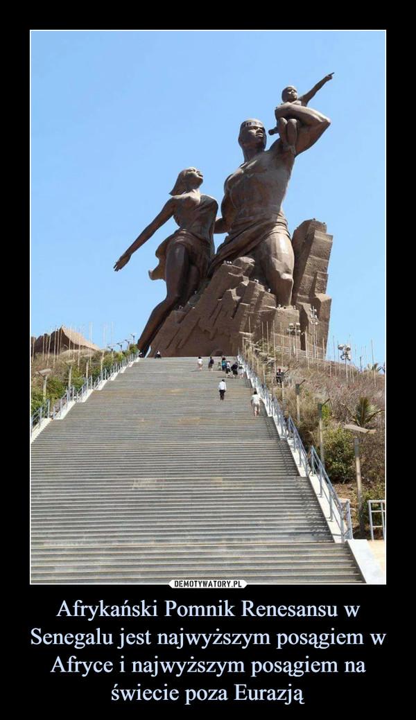 Afrykański Pomnik Renesansu w Senegalu jest najwyższym posągiem w Afryce i najwyższym posągiem na świecie poza Eurazją –