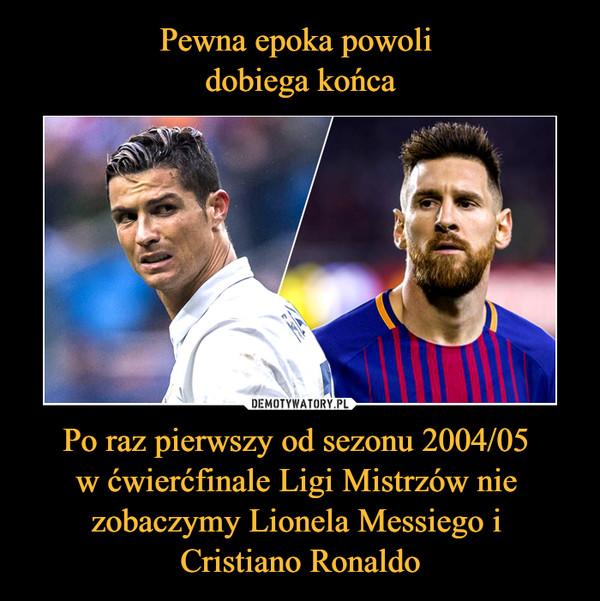 Pewna epoka powoli  dobiega końca Po raz pierwszy od sezonu 2004/05  w ćwierćfinale Ligi Mistrzów nie  zobaczymy Lionela Messiego i  Cristiano Ronaldo