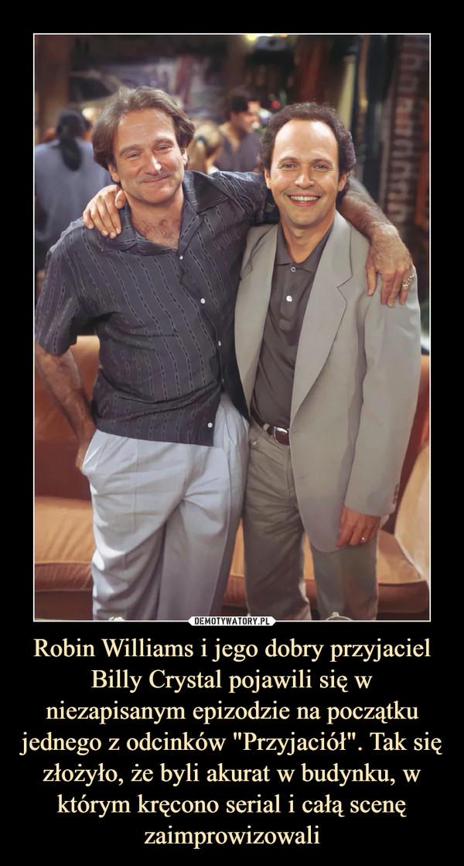 """Robin Williams i jego dobry przyjaciel Billy Crystal pojawili się w niezapisanym epizodzie na początku jednego z odcinków """"Przyjaciół"""". Tak się złożyło, że byli akurat w budynku, w którym kręcono serial i całą scenę zaimprowizowali –"""