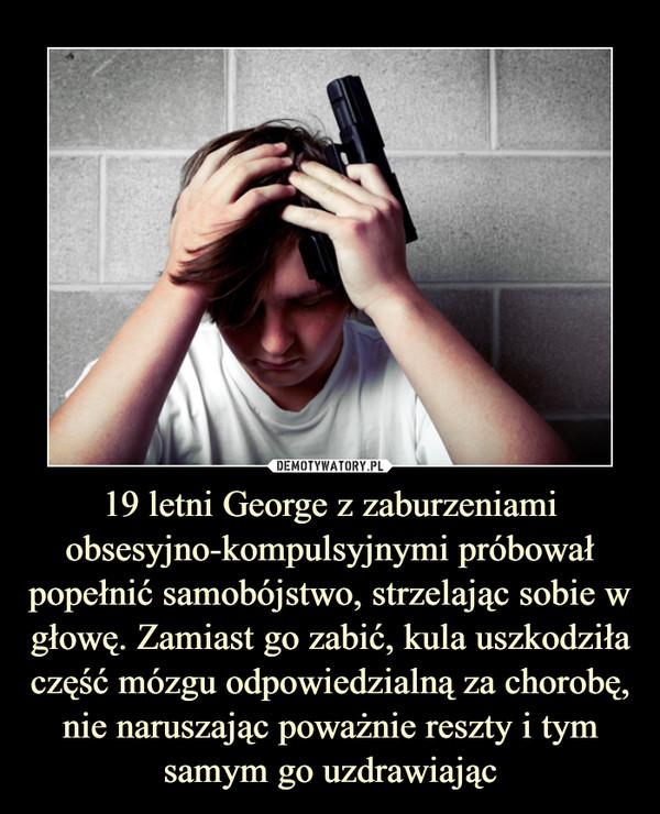 19 letni George z zaburzeniami obsesyjno-kompulsyjnymi próbował popełnić samobójstwo, strzelając sobie w głowę. Zamiast go zabić, kula uszkodziła część mózgu odpowiedzialną za chorobę, nie naruszając poważnie reszty i tym samym go uzdrawiając –