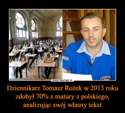 Dziennikarz Tomasz Rożek w 2013 roku zdobył 70% z matury z polskiego, analizując swój własny tekst