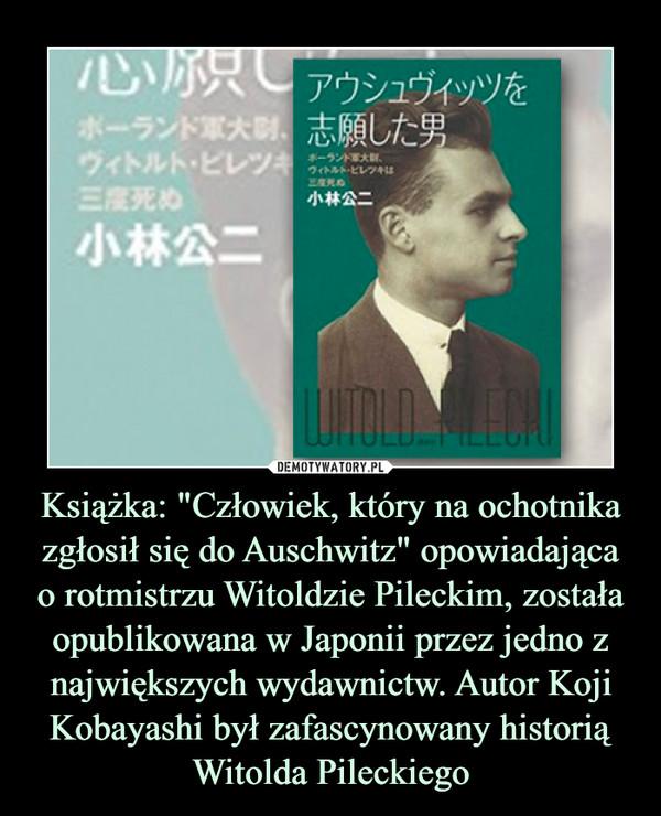 """Książka: """"Człowiek, który na ochotnika zgłosił się do Auschwitz"""" opowiadającao rotmistrzu Witoldzie Pileckim, została opublikowana w Japonii przez jedno z największych wydawnictw. Autor Koji Kobayashi był zafascynowany historią Witolda Pileckiego –"""