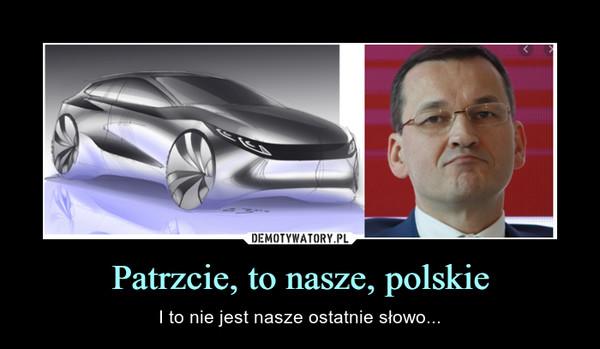 Patrzcie, to nasze, polskie – I to nie jest nasze ostatnie słowo...