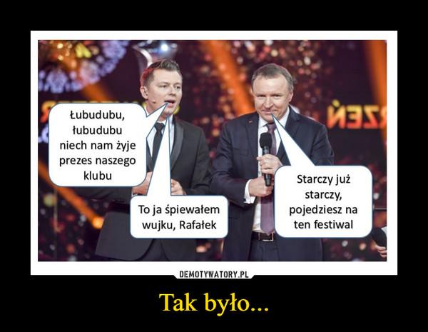 Tak było... –  Łubudubu, Łubudubu niech nam żyje prezes naszego klubu To ja śpiewałem wujku, Rafałek Starczy już starczy, pojedziesz na ten festiwal