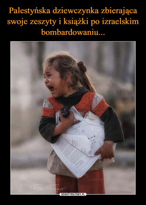 Palestyńska dziewczynka zbierająca swoje zeszyty i książki po izraelskim bombardowaniu...