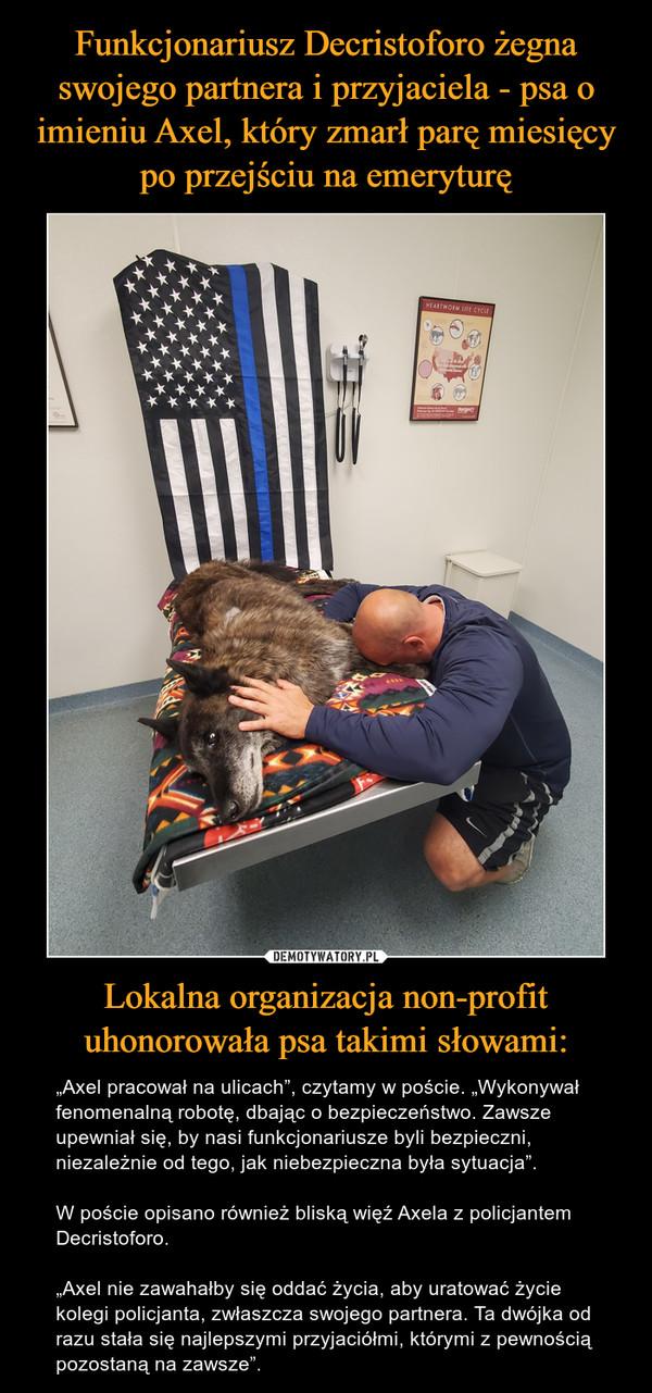 """Lokalna organizacja non-profit uhonorowała psa takimi słowami: – """"Axel pracował na ulicach"""", czytamy w poście. """"Wykonywał fenomenalną robotę, dbając o bezpieczeństwo. Zawsze upewniał się, by nasi funkcjonariusze byli bezpieczni, niezależnie od tego, jak niebezpieczna była sytuacja"""".W poście opisano również bliską więź Axela z policjantem Decristoforo.""""Axel nie zawahałby się oddać życia, aby uratować życie kolegi policjanta, zwłaszcza swojego partnera. Ta dwójka od razu stała się najlepszymi przyjaciółmi, którymi z pewnością pozostaną na zawsze""""."""