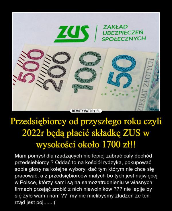 Przedsiębiorcy od przyszłego roku czyli 2022r będą płacić składkę ZUS w wysokości około 1700 zł!! – Mam pomysł dla rzadzących nie lepiej zabrać cały dochód przedsiebiorcy ? Oddać to na kościół rydzyka, pokupować sobie głosy na kolejne wybory, dać tym którym nie chce się pracować, a z przedsiębiorców małych bo tych jest najwięcej w Polsce, którzy sami są na samozatrudnieniu w własnych firmach przejąć zrobić z nich niewolników ??? nie lepije by się żyło wam i nam ??  my nie mielibyśmy złudzeń że ten rząd jest poj......:(