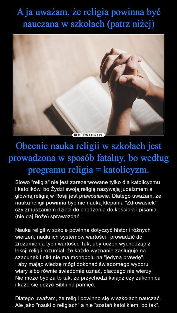 """Obecnie nauka religii w szkołach jest prowadzona w sposób fatalny, bo według programu religia = katolicyzm. – Słowo """"religia"""" nie jest zarezerwowane tylko dla katolicyzmu i katolików, bo Żydzi swoją religię nazywają judaizmem a główną religią w Rosji jest prawosławie. Dlatego uważam, że nauka religii powinna być nie nauką klepania """"Zdrowasiek"""" czy zmuszaniem dzieci do chodzenia do kościoła i pisania (nie daj Boże) sprawozdań.Nauka religii w szkole powinna dotyczyć historii różnych wierzeń, nauki ich systemów wartości i prowadzić do zrozumienia tych wartości. Tak, aby uczeń wychodząc z lekcji religii rozumiał, że każde wyznanie zasługuje na szacunek i nikt nie ma monopolu na """"jedyną prawdę"""".I aby mając wiedzę mógł dokonać świadomego wyboru wiary albo równie świadomie uznać, dlaczego nie wierzy. Nie może być za to tak, że przychodzi ksiądz czy zakonnica i każe się uczyć Biblii na pamięć.Dlatego uważam, że religii powinno się w szkołach nauczać. Ale jako """"nauki o religiach"""" a nie """"zostań katolikiem, bo tak""""."""