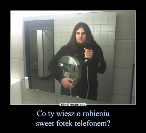Co ty wiesz o robieniu sweet fotek telefonem?