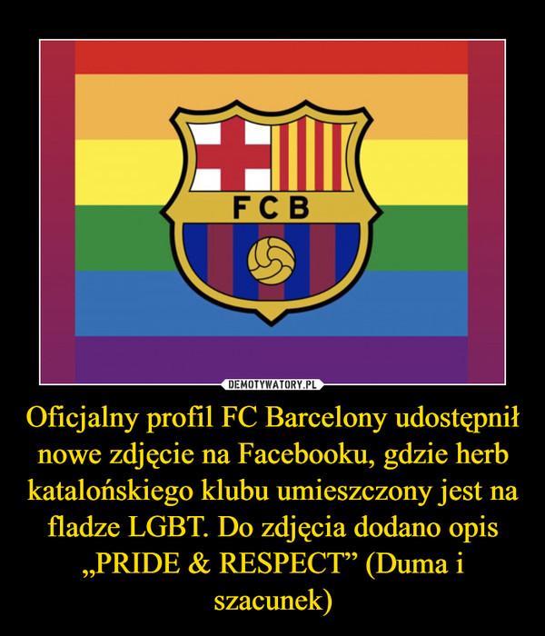 """Oficjalny profil FC Barcelony udostępnił nowe zdjęcie na Facebooku, gdzie herb katalońskiego klubu umieszczony jest na fladze LGBT. Do zdjęcia dodano opis """"PRIDE & RESPECT"""" (Duma i szacunek) –"""