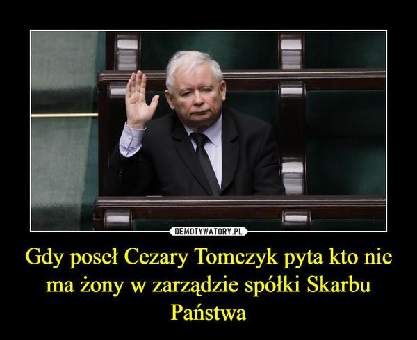 Gdy poseł Cezary Tomczyk pyta kto nie ma żony w zarządzie spółki Skarbu Państwa –