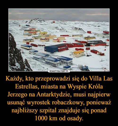 Każdy, kto przeprowadzi się do Villa Las Estrellas, miasta na Wyspie Króla Jerzego na Antarktydzie, musi najpierw usunąć wyrostek robaczkowy, ponieważ najbliższy szpital znajduje się ponad 1000 km od osady.