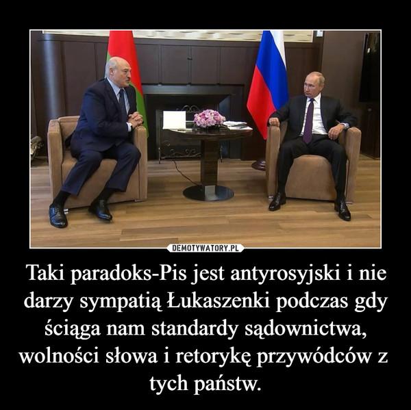 Taki paradoks-Pis jest antyrosyjski i nie darzy sympatią Łukaszenki podczas gdy ściąga nam standardy sądownictwa, wolności słowa i retorykę przywódców z  tych państw. –