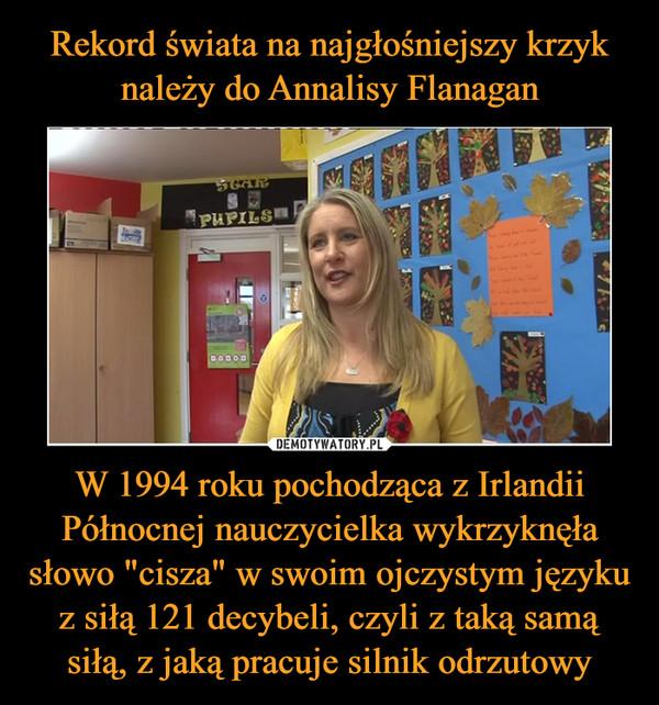 """W 1994 roku pochodząca z Irlandii Północnej nauczycielka wykrzyknęła słowo """"cisza"""" w swoim ojczystym języku z siłą 121 decybeli, czyli z taką samą siłą, z jaką pracuje silnik odrzutowy –"""
