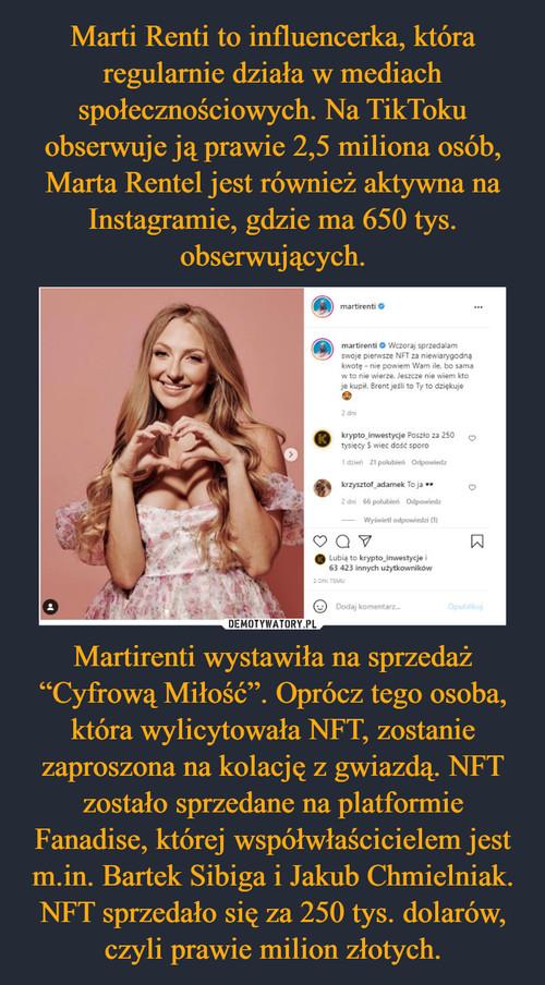 """Marti Renti to influencerka, która regularnie działa w mediach społecznościowych. Na TikToku obserwuje ją prawie 2,5 miliona osób, Marta Rentel jest również aktywna na Instagramie, gdzie ma 650 tys. obserwujących. Martirenti wystawiła na sprzedaż """"Cyfrową Miłość"""". Oprócz tego osoba, która wylicytowała NFT, zostanie zaproszona na kolację z gwiazdą. NFT zostało sprzedane na platformie Fanadise, której współwłaścicielem jest m.in. Bartek Sibiga i Jakub Chmielniak. NFT sprzedało się za 250 tys. dolarów, czyli prawie milion złotych."""
