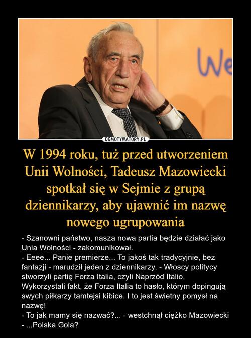 W 1994 roku, tuż przed utworzeniem Unii Wolności, Tadeusz Mazowiecki spotkał się w Sejmie z grupą dziennikarzy, aby ujawnić im nazwę nowego ugrupowania
