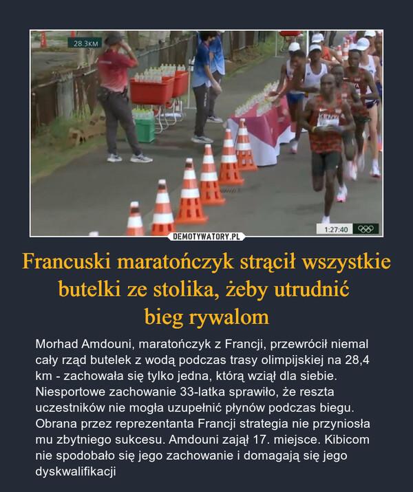 Francuski maratończyk strącił wszystkie butelki ze stolika, żeby utrudnić bieg rywalom – Morhad Amdouni, maratończyk z Francji, przewrócił niemal cały rząd butelek z wodą podczas trasy olimpijskiej na 28,4 km - zachowała się tylko jedna, którą wziął dla siebie. Niesportowe zachowanie 33-latka sprawiło, że reszta uczestników nie mogła uzupełnić płynów podczas biegu. Obrana przez reprezentanta Francji strategia nie przyniosła mu zbytniego sukcesu. Amdouni zajął 17. miejsce. Kibicom nie spodobało się jego zachowanie i domagają się jego dyskwalifikacji