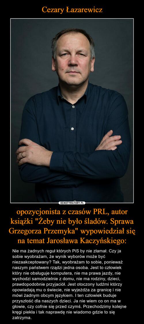 """Cezary Łazarewicz opozycjonista z czasów PRL, autor książki """"Żeby nie było śladów. Sprawa Grzegorza Przemyka"""" wypowiedział się na temat Jarosława Kaczyńskiego:"""