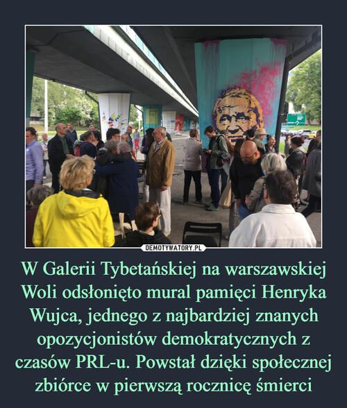 W Galerii Tybetańskiej na warszawskiej Woli odsłonięto mural pamięci Henryka Wujca, jednego z najbardziej znanych opozycjonistów demokratycznych z czasów PRL-u. Powstał dzięki społecznej zbiórce w pierwszą rocznicę śmierci