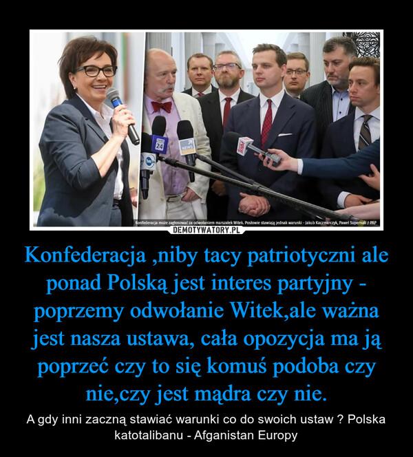 Konfederacja ,niby tacy patriotyczni ale ponad Polską jest interes partyjny - poprzemy odwołanie Witek,ale ważna jest nasza ustawa, cała opozycja ma ją poprzeć czy to się komuś podoba czy nie,czy jest mądra czy nie. – A gdy inni zaczną stawiać warunki co do swoich ustaw ? Polska katotalibanu - Afganistan Europy