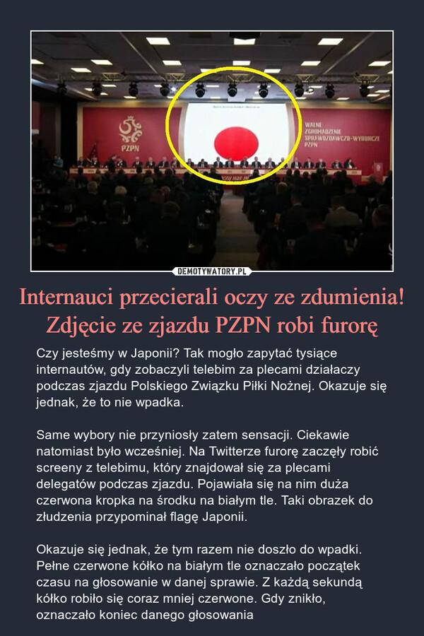 Internauci przecierali oczy ze zdumienia! Zdjęcie ze zjazdu PZPN robi furorę – Czy jesteśmy w Japonii? Tak mogło zapytać tysiące internautów, gdy zobaczyli telebim za plecami działaczy podczas zjazdu Polskiego Związku Piłki Nożnej. Okazuje się jednak, że to nie wpadka.Same wybory nie przyniosły zatem sensacji. Ciekawie natomiast było wcześniej. Na Twitterze furorę zaczęły robić screeny z telebimu, który znajdował się za plecami delegatów podczas zjazdu. Pojawiała się na nim duża czerwona kropka na środku na białym tle. Taki obrazek do złudzenia przypominał flagę Japonii.Okazuje się jednak, że tym razem nie doszło do wpadki. Pełne czerwone kółko na białym tle oznaczało początek czasu na głosowanie w danej sprawie. Z każdą sekundą kółko robiło się coraz mniej czerwone. Gdy znikło, oznaczało koniec danego głosowania Czy jesteśmy w Japonii? Tak mogło zapytać tysiące internautów, gdy zobaczyli telebim za plecami działaczy podczas zjazdu Polskiego Związku Piłki Nożnej. Okazuje się jednak, że to nie wpadka.Same wybory nie przyniosły zatem sensacji. Ciekawie natomiast było wcześniej. Na Twitterze furorę zaczęły robić screeny z telebimu, który znajdował się za plecami delegatów podczas zjazdu. Pojawiała się na nim duża czerwona kropka na środku na białym tle. Taki obrazek do złudzenia przypominał flagę Japonii.Okazuje się jednak, że tym razem nie doszło do wpadki. Pełne czerwone kółko na białym tle oznaczało początek czasu na głosowanie w danej sprawie. Z każdą sekundą kółko robiło się coraz mniej czerwone. Gdy znikło, oznaczało koniec danego głosowania
