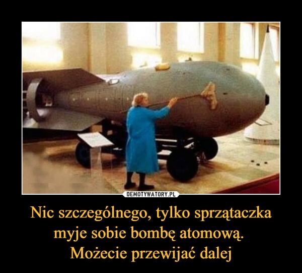 Nic szczególnego, tylko sprzątaczka myje sobie bombę atomową. Możecie przewijać dalej –