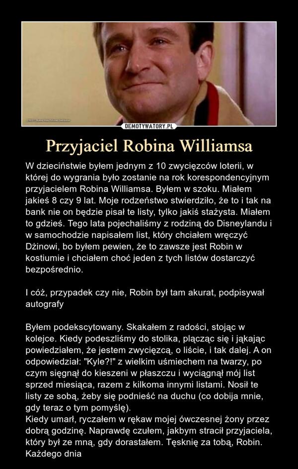 """Przyjaciel Robina Williamsa – W dzieciństwie byłem jednym z 10 zwycięzców loterii, w której do wygrania było zostanie na rok korespondencyjnym przyjacielem Robina Williamsa. Byłem w szoku. Miałem jakieś 8 czy 9 lat. Moje rodzeństwo stwierdziło, że to i tak na bank nie on będzie pisał te listy, tylko jakiś stażysta. Miałem to gdzieś. Tego lata pojechaliśmy z rodziną do Disneylandu i w samochodzie napisałem list, który chciałem wręczyć Dżinowi, bo byłem pewien, że to zawsze jest Robin w kostiumie i chciałem choć jeden z tych listów dostarczyć bezpośrednio.I cóż, przypadek czy nie, Robin był tam akurat, podpisywał autografyByłem podekscytowany. Skakałem z radości, stojąc w kolejce. Kiedy podeszliśmy do stolika, plącząc się i jąkając powiedziałem, że jestem zwycięzcą, o liście, i tak dalej. A on odpowiedział: """"Kyle?!"""" z wielkim uśmiechem na twarzy, po czym sięgnął do kieszeni w płaszczu i wyciągnął mój list sprzed miesiąca, razem z kilkoma innymi listami. Nosił te listy ze sobą, żeby się podnieść na duchu (co dobija mnie, gdy teraz o tym pomyślę).Kiedy umarł, ryczałem w rękaw mojej ówczesnej żony przez dobrą godzinę. Naprawdę czułem, jakbym stracił przyjaciela, który był ze mną, gdy dorastałem. Tęsknię za tobą, Robin. Każdego dnia W dzieciństwie byłem jednym z 10 zwycięzców loterii, w której do wygrania było zostanie na rok korespondencyjnym przyjacielem Robina Williamsa. Byłem w szoku. Miałem jakieś 8 czy 9 lat. Moje rodzeństwo stwierdziło, że to i tak na bank nie on będzie pisał te listy, tylko jakiś stażysta. Miałem to gdzieś. Tego lata pojechaliśmy z rodziną do Disneylandu i w samochodzie napisałem list, który chciałem wręczyć Dżinowi, bo byłem pewien, że to zawsze jest Robin w kostiumie i chciałem choć jeden z tych listów dostarczyć bezpośrednio. I cóż, przypadek czy nie, Robin był tam akurat, podpisywał autografy. Byłem podekscytowany. Skakałem z radości, stojąc w kolejce. Kiedy podeszliśmy do stolika, plącząc się i jąkając powiedziałem, że jestem zwycięzcą, o liś"""