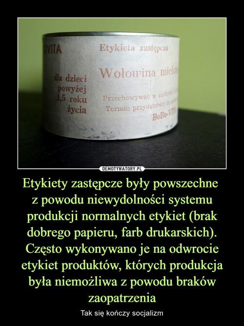 Etykiety zastępcze były powszechne  z powodu niewydolności systemu produkcji normalnych etykiet (brak dobrego papieru, farb drukarskich). Często wykonywano je na odwrocie etykiet produktów, których produkcja była niemożliwa z powodu braków zaopatrzenia
