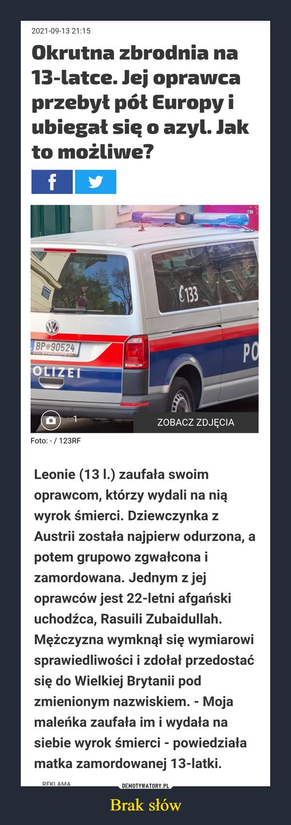 Brak słów –  2021-09-13 21:15 Okrutna zbrodnia na 13-latce. Jej oprawca przebył pół Europy i ubiegał sig o azyl. Jak to możliwe? f Foto / 123RF Leonie (13 I.) zaufała swoim oprawcom, którzy wydali na nią wyrok śmierci. Dziewczynka z Austrii została najpierw odurzona, a potem grupowo zgwałcona i zamordowana. Jednym z jej oprawców jest 22-letni afgański uchodźca, Rasuili Zubaidullah. Mężczyzna wymknął się wymiarowi sprawiedliwości i zdołał przedostać się do Wielkiej Brytanii pod zmienionym nazwiskiem. - Moja maleńka zaufała im i wydała na siebie wyrok śmierci - powiedziała matka zamordowanej 13-łatki. PFKI AMA
