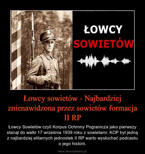 Łowcy sowietów - Najbardziej znienawidzona przez sowietów formacja II RP – Łowcy Sowietów czyli Korpus Ochrony Pogranicza jako pierwszy stanął do walki 17 września 1939 roku z sowietami. KOP był jedną z najbardziej elitarnych jednostek II RP warto wysłuchać podcastu o jego historii.