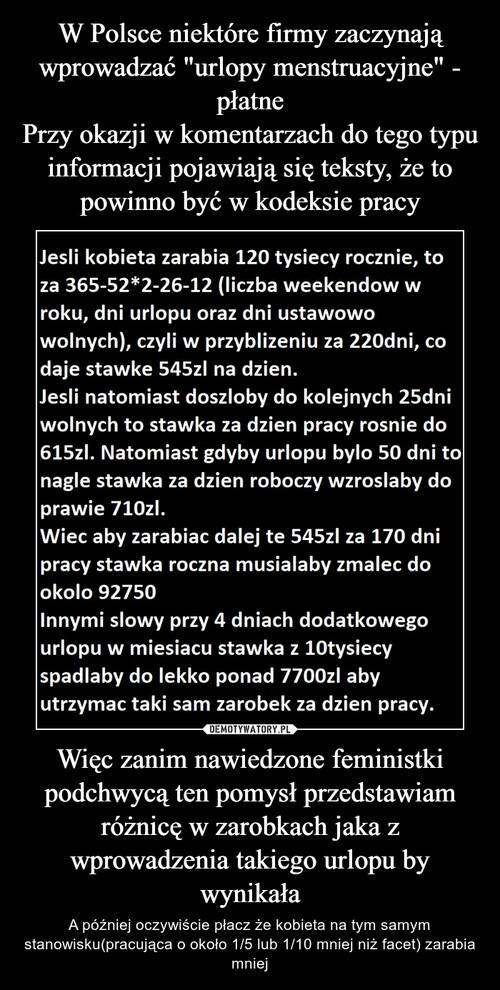 """W Polsce niektóre firmy zaczynają wprowadzać """"urlopy menstruacyjne"""" - płatne Przy okazji w komentarzach do tego typu informacji pojawiają się teksty, że to powinno być w kodeksie pracy Więc zanim nawiedzone feministki podchwycą ten pomysł przedstawiam różnicę w zarobkach jaka z wprowadzenia takiego urlopu by wynikała"""