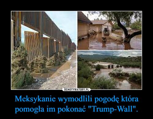 """Meksykanie wymodlili pogodę która pomogła im pokonać """"Trump-Wall""""."""
