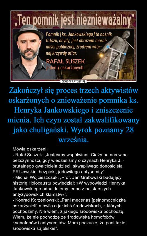 Zakończył się proces trzech aktywistów oskarżonych o znieważenie pomnika ks. Henryka Jankowskiego i zniszczenie mienia. Ich czyn został zakwalifikowany jako chuligański. Wyrok poznamy 28 września.