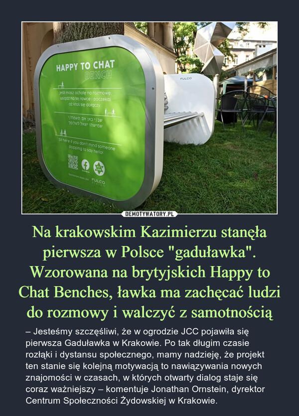 """Na krakowskim Kazimierzu stanęła pierwsza w Polsce """"gaduławka"""". Wzorowana na brytyjskich Happy to Chat Benches, ławka ma zachęcać ludzi do rozmowy i walczyć z samotnością – – Jesteśmy szczęśliwi, że w ogrodzie JCC pojawiła się pierwsza Gaduławka w Krakowie. Po tak długim czasie rozłąki i dystansu społecznego, mamy nadzieję, że projekt ten stanie się kolejną motywacją to nawiązywania nowych znajomości w czasach, w których otwarty dialog staje się coraz ważniejszy – komentuje Jonathan Ornstein, dyrektor Centrum Społeczności Żydowskiej w Krakowie."""