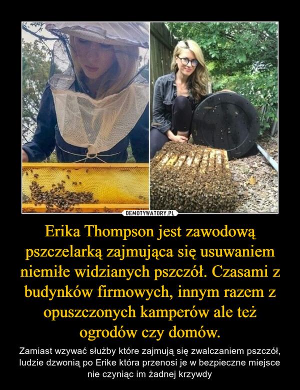 Erika Thompson jest zawodową pszczelarką zajmująca się usuwaniem niemiłe widzianych pszczół. Czasami z budynków firmowych, innym razem z opuszczonych kamperów ale też ogrodów czy domów. – Zamiast wzywać służby które zajmują się zwalczaniem pszczół, ludzie dzwonią po Erike która przenosi je w bezpieczne miejsce nie czyniąc im żadnej krzywdy